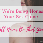 If We're Being Honest, Your Sex Game Will Never Be That Good