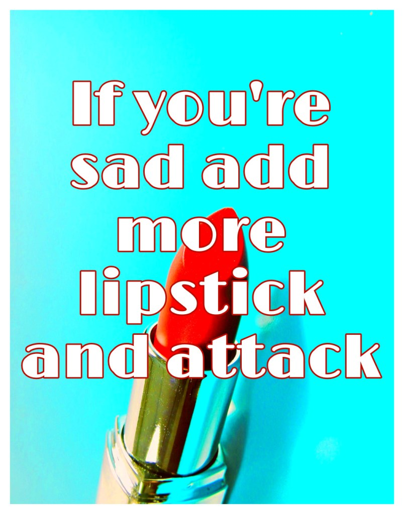 If you're sad, add more lipstick and attack. Chanel Quote