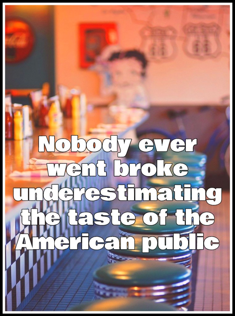 Nobody ever went broke underestimating the taste of the American public