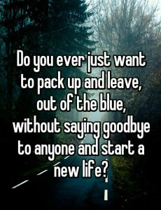 Do You ever just wanna pack up and leave, out of the blue, without saying goodbye and start a ne ...
