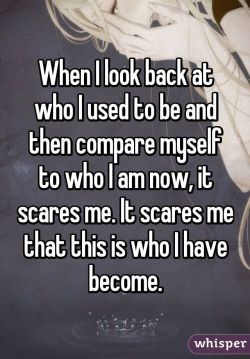 When I look back at who I used to be and then compare myself to who I am now, it scares me. It s ...