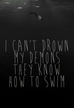 I can't drown my demons because I created them. I'm their mother, I gave birth to them.
