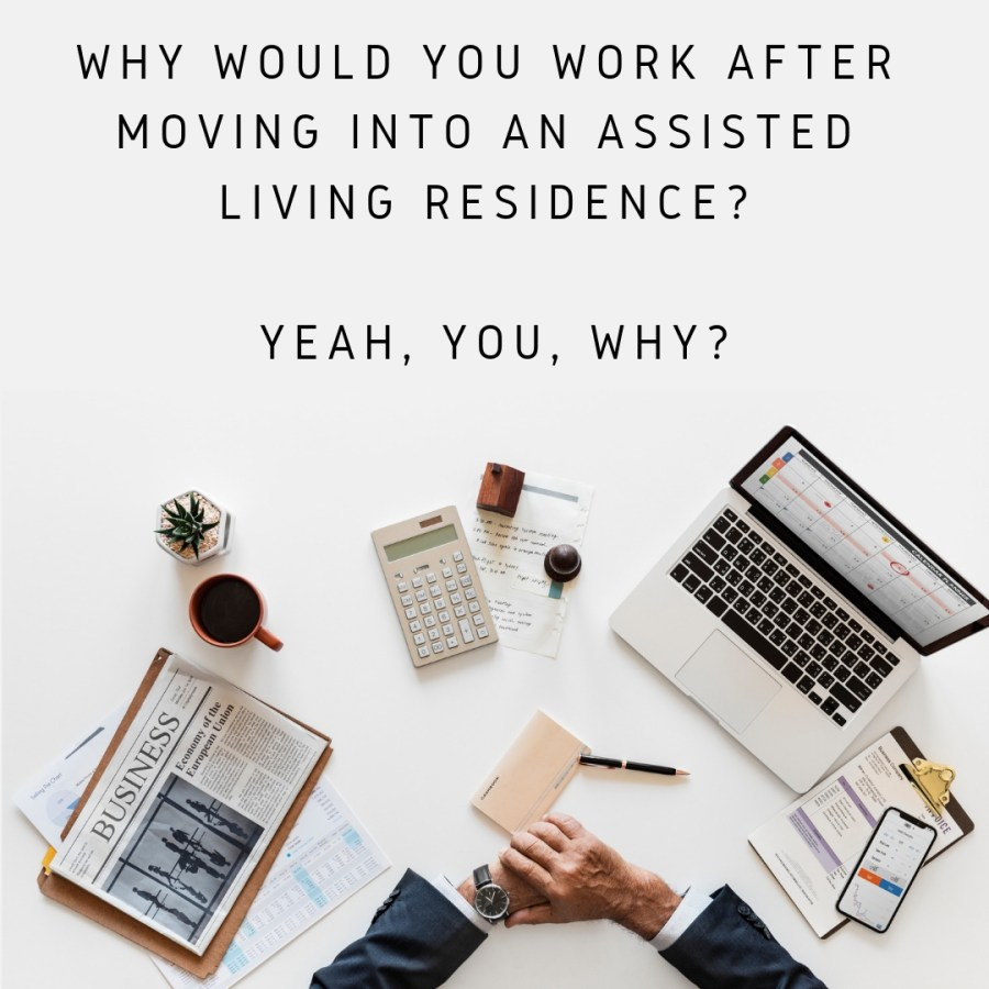 WHY WOULD YOU WORK AFTER MOVING INTO AN ASSISTED LIVING RESIDENCE?