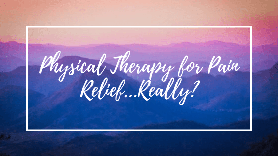 Physical Therapy for Pain Relief…Really?