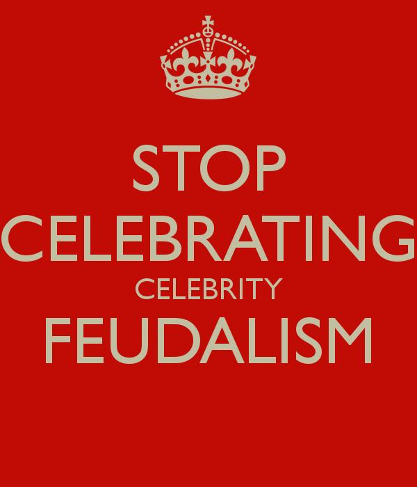 stop-celebrating-celebrity-feudalism-2