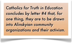 Catholics for Truth in Education concludes by letter #4 that, for one thing, they are to be drawn into Alinskyian community organizations and their activism.