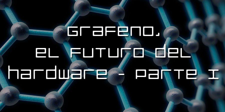 Grafeno, el futuro del hardware – Parte I
