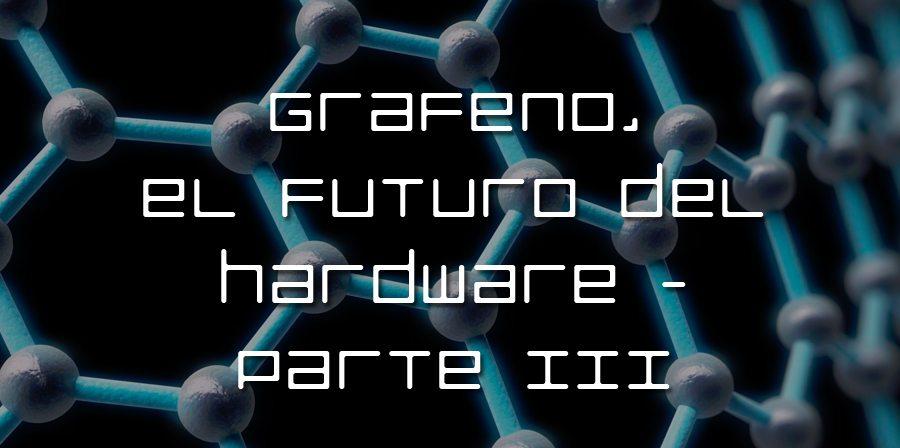 Grafeno, el futuro del hardware – Parte III