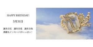 5月31日生まれのあなた。お誕生日おめでとうございます。誕生石はスモーキークォーツ原石、意味と誕生花、プレゼントは?