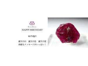 12月15日生まれのあなた。お誕生日おめでとうございます。誕生石はルビー結晶。意味と誕生花、プレゼントは
