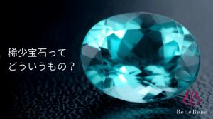 宝石のなかの【希少石】って、どういうもの?意味や定義を知ろう。|ベーネベーネ