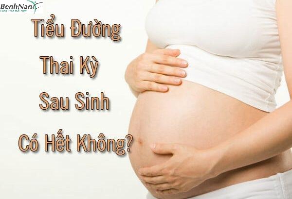 Bị tiểu đường thai kỳ sau sinh xong có hết được không?