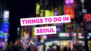 3 Fun Things to Do in Seoul on Your Very First Visit