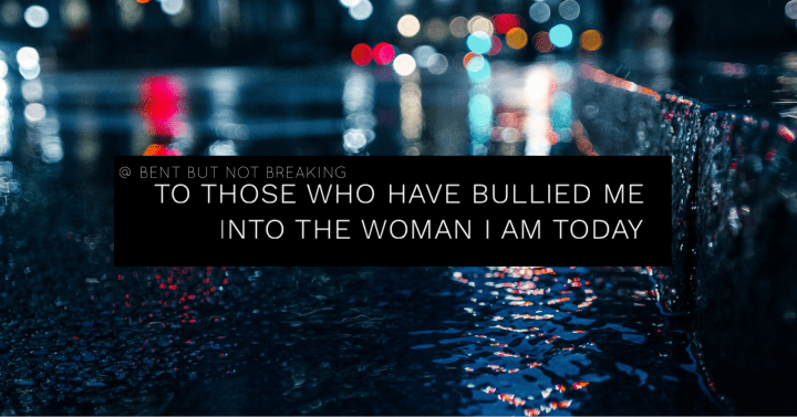 To those who have bullied me into the woman I am today
