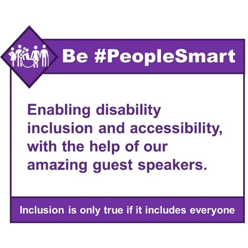 Be #PeopleSmart enabling disability inclusion and accessibility, with the help of our amazing guest speakers.  Inclusion is only true if it includes everyone.