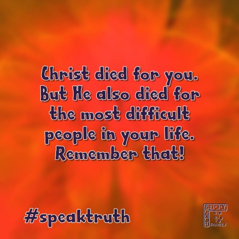 Christ died for you. But He also died for the most difficult people in your life. Remember that. #speaktruth