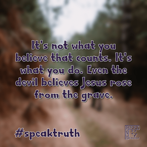 It's not what you believe that counts. It's what you do. Even the devil believes Jesus rose from the grave. #speaktruth