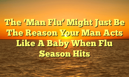 The 'Man Flu' Might Just Be The Reason Your Man Acts Like A Baby When Flu Season Hits