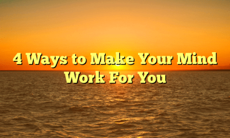 4 Ways to Make Your Mind Work For You