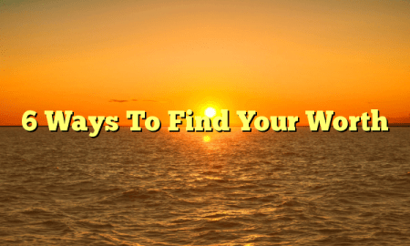6 Ways To Find Your Worth