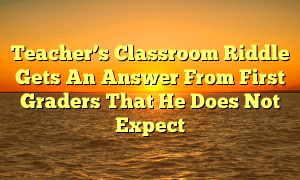 Teacher's Classroom Riddle Gets An Answer From First Graders That He Does Not Expect