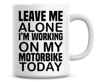 "a coffee mug with the following words printed on it ""leave me alone, I'm working on my motorbike today"""
