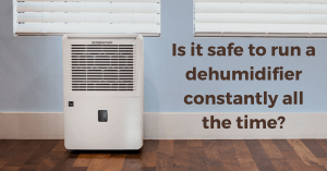 Is it safe to run a dehumidifier constantly all the time