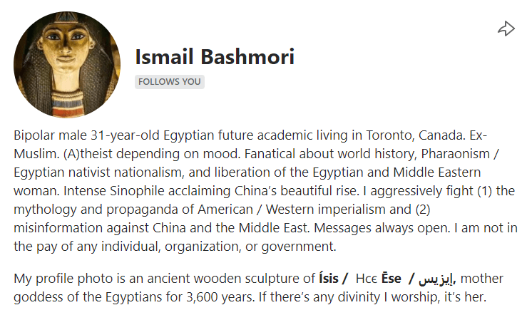 Ismail Bashmori - male 31-year-old Egyptian future academic living in Toronto, Canada. Ex-Muslim. (A)theist depending on mood. Fanatical about world history, Pharaonism / Egyptian nativist nationalism, and liberation of the Egyptian and Middle Eastern woman. Intense Sinophile acclaiming China's beautiful rise. I aggressively fight (1) the mythology and propaganda of American / Western imperialism and (2) misinformation against China and the Middle East. Messages always open. I am not in the pay of any individual, organization, or government.  My profile photo is an ancient wooden sculpture of Ísis/ Ⲏⲥⲉ Ēse /إيزيس, mother goddess of the Egyptians for 3,600 years. If there's any divinity I worship, it's her.