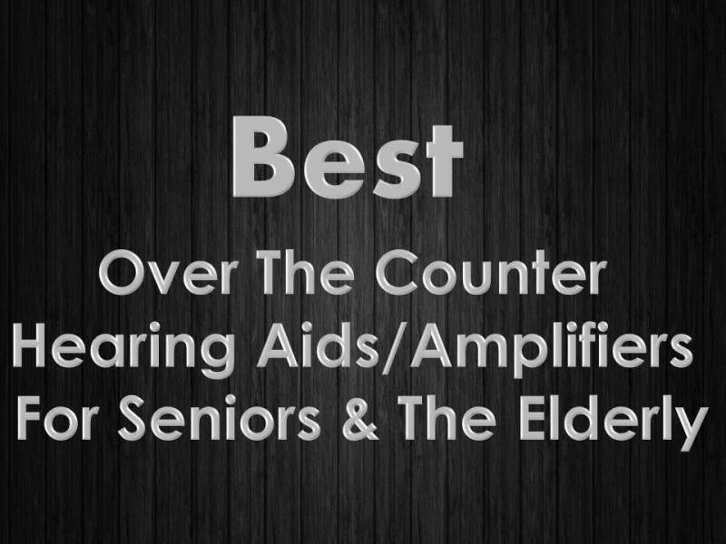 Best Over The Counter Hearing Amplifiers For Seniors And The Elderly