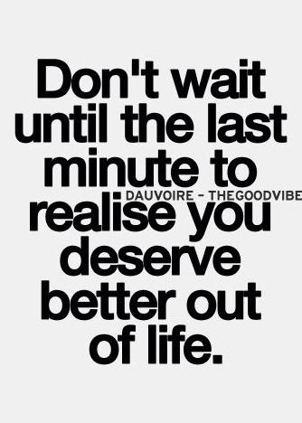 Best Love Quotes Don T Wait Until The Last Minute To Realize You Deserve Better Out Of Life Galaxies Vibes