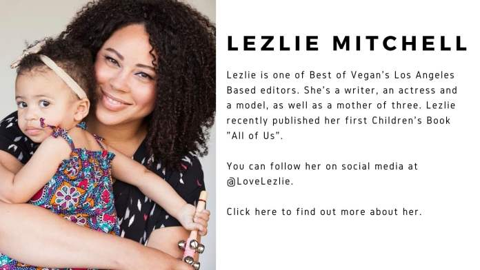 """Lezlie Mitchell is pictured with her child. Lezlie is one of Best of Vegan's Los Angeles Basededitors. She's a writer, an actress and a model, as well as a mother of three. Lezlie recently published her first children's book """"All of Us"""". You can follow her on social media @LoveLezlie. Click here to find out more about her."""