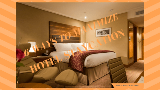 6 WAYS TO MAXIMIZE YOUR HOTEL STAYCATION