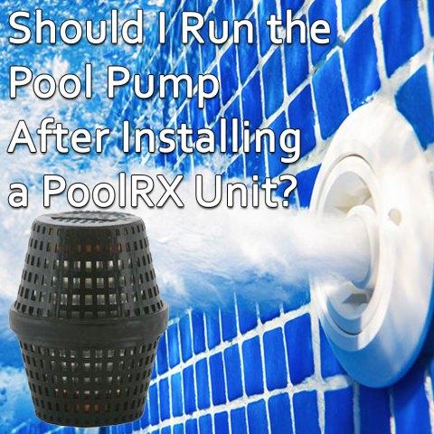 Should I Run the Pool Pump After Installing a PoolRX Unit?