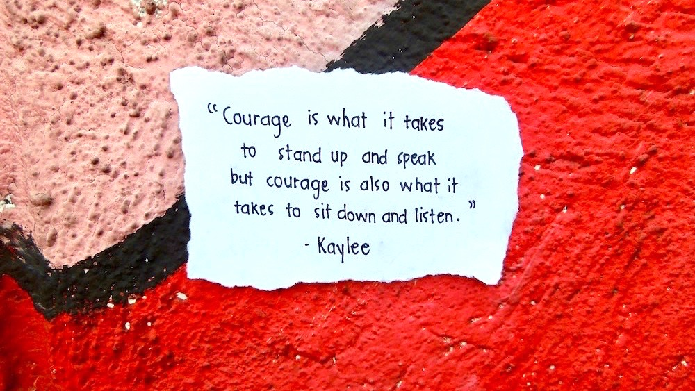 Courage is also what it takes to sit down & listen