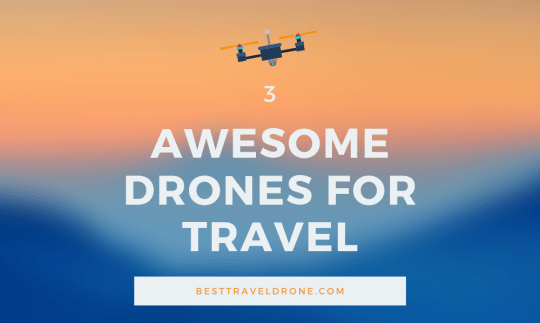 3 AWESOME DRONES FOR TRAVEL