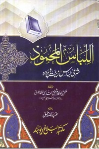 Al Libas ul Mahmood By Mufti Abul Kalam Shafiq Qasmi اللباس المحمود، شرعی لباس، زینت و پردہ
