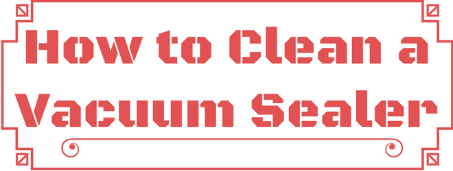 How to Clean a Vacuum Sealer