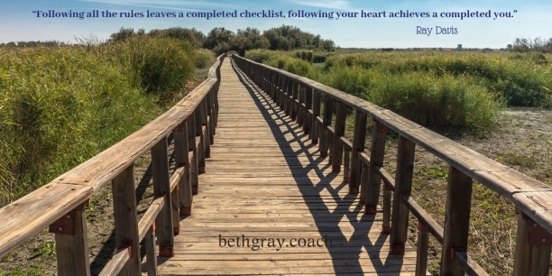 """Following all the rules leaves a completed checklist, following your heart achieves a completed you."" Ray Davis"