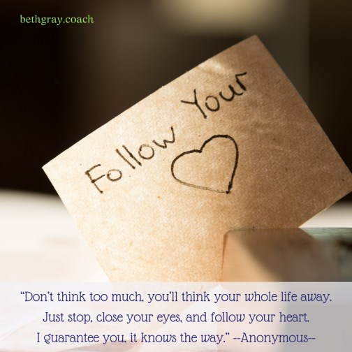 """Don't think too much, you'll think your whole life away. Just stop, close your eyes, and follow your heart. I guarantee you, it knows the way."" Anonymous"