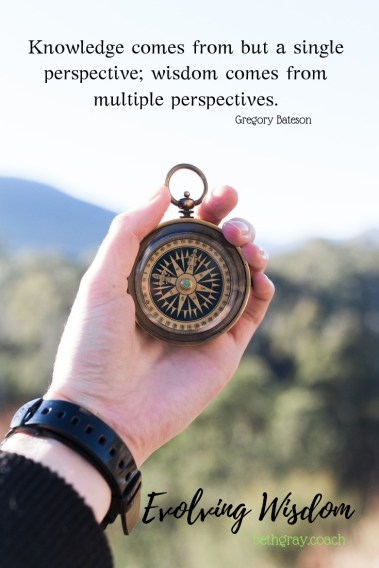 Knowledge comes from but a single perspective; wisdom comes from multiple perspectives. Gregory Bateson, Evolving wisdom: choosing the next right step forward, mbraining, multiple brains, head, heart, gut, gut instinct, heartled decisions, decision making process, direction, choices, choice, choose, generative wisdom, perspectives, views, considerations