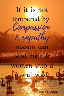 If it is not tempered by compassion and empathy, reason can lead men and women into a moral void. -- Karen Armstrong. bethgray.coach