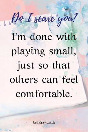 I'm done with playing small, just so that others can feel comfortable, playing small.