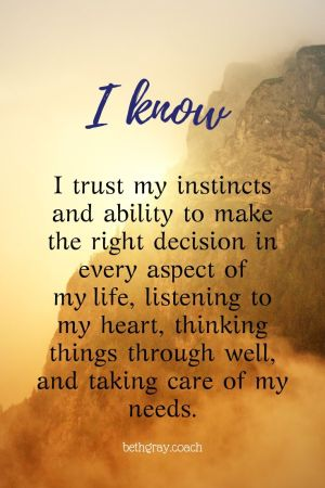 I trust my instincts and ability to make the right decision in every aspect of my life, listening to my heart, thinking things through well, and taking care of my needs.