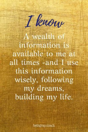 A wealth of information is available to me at all times -and I use this information wisely, following my dreams, building my life.