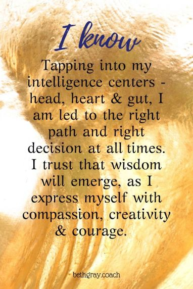 Tapping into my intelligence centers - head, heart & gut, I am led to the right path and right decision at all times.  I trust that wisdom will emerge, as I express myself with compassion, creativity & courage.
