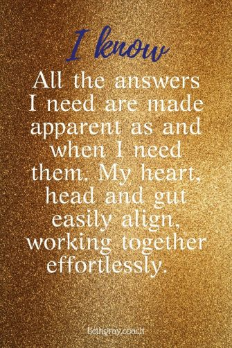 All the answers I need are made apparent as and when I need them. My heart, head and gut easily align, working together effortlessly.