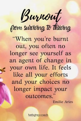 """When you're burnt out, you often no longer see yourself as an agent of change in your own life. It feels like all your efforts and your choices no longer impact your outcomes."" Emilie Aries, surviving to thriving"