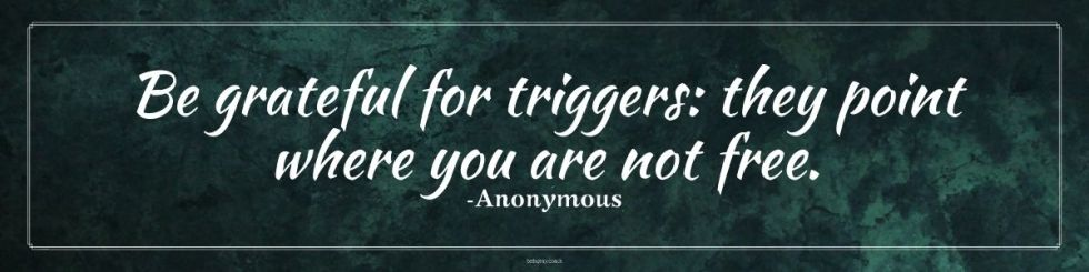 Be grateful for triggers: they point where you are not free. -Anonymous