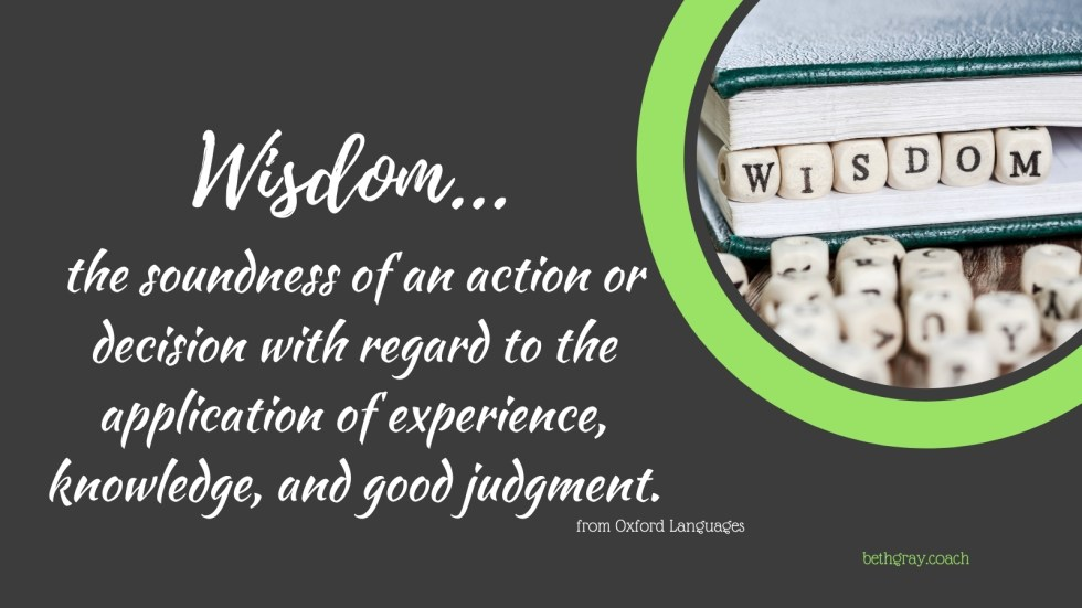 Wisdom, the soundness of an action or decision with regard to the application of experience, knowledge, and good judgment, Oxford Languages, definitions