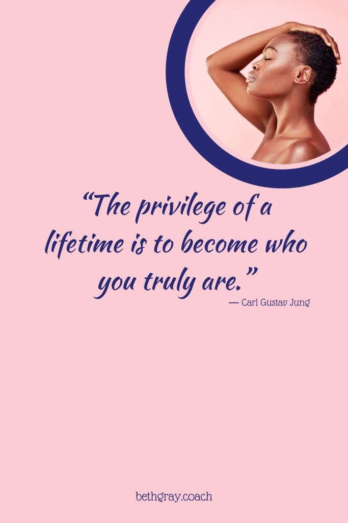 The privilege of a lifetime is to become who you truly are, Carl Jung, authentic,